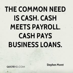 Stephen Moret  - The common need is cash. Cash meets payroll. Cash pays business loans.