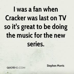 Stephen Morris  - I was a fan when Cracker was last on TV so it's great to be doing the music for the new series.