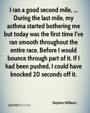 Stephen Williams  - I ran a good second mile, ... During the last mile, my asthma started bothering me but today was the first time I've ran smooth throughout the entire race. Before I would bounce through part of it. If I had been pushed, I could have knocked 20 seconds off it.