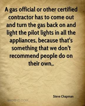 Steve Chapman  - A gas official or other certified contractor has to come out and turn the gas back on and light the pilot lights in all the appliances, because that's something that we don't recommend people do on their own.