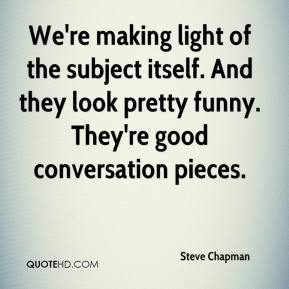 Steve Chapman  - We're making light of the subject itself. And they look pretty funny. They're good conversation pieces.