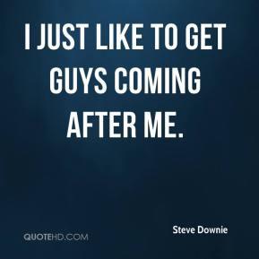 Steve Downie  - I just like to get guys coming after me.