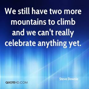 Steve Downie  - We still have two more mountains to climb and we can't really celebrate anything yet.