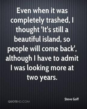Steve Goff  - Even when it was completely trashed, I thought 'It's still a beautiful island, so people will come back', although I have to admit I was looking more at two years.