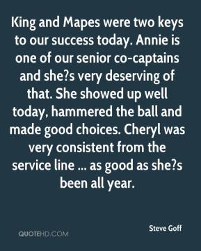 Steve Goff  - King and Mapes were two keys to our success today. Annie is one of our senior co-captains and she?s very deserving of that. She showed up well today, hammered the ball and made good choices. Cheryl was very consistent from the service line ... as good as she?s been all year.