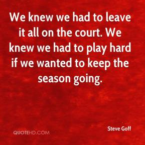 Steve Goff  - We knew we had to leave it all on the court. We knew we had to play hard if we wanted to keep the season going.