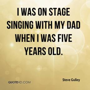 Steve Gulley  - I was on stage singing with my dad when I was five years old.