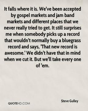 Steve Gulley  - It falls where it is. We've been accepted by gospel markets and jam band markets and different places that we never really tried to get. It still surprises me when somebody picks up a record that wouldn't normally buy a bluegrass record and says, 'That new record is awesome.' We didn't have that in mind when we cut it. But we'll take every one of 'em.