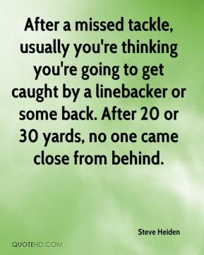 After a missed tackle, usually you're thinking you're going to get caught by a linebacker or some back. After 20 or 30 yards, no one came close from behind.