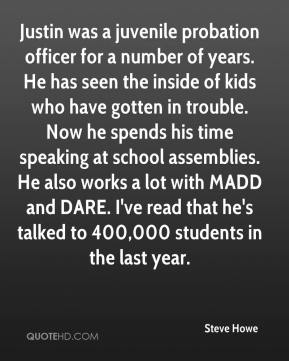 Justin was a juvenile probation officer for a number of years. He has seen the inside of kids who have gotten in trouble. Now he spends his time speaking at school assemblies. He also works a lot with MADD and DARE. I've read that he's talked to 400,000 students in the last year.