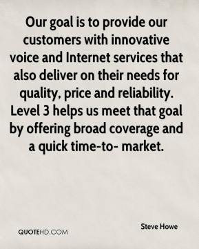 Steve Howe  - Our goal is to provide our customers with innovative voice and Internet services that also deliver on their needs for quality, price and reliability. Level 3 helps us meet that goal by offering broad coverage and a quick time-to- market.