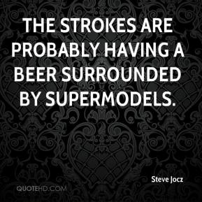 Steve Jocz  - The Strokes are probably having a beer surrounded by supermodels.