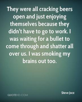 Steve Jocz  - They were all cracking beers open and just enjoying themselves because they didn't have to go to work. I was waiting for a bullet to come through and shatter all over us. I was smoking my brains out too.