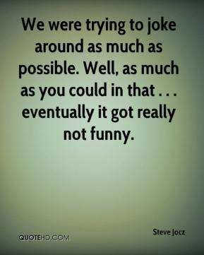Steve Jocz  - We were trying to joke around as much as possible. Well, as much as you could in that . . . eventually it got really not funny.