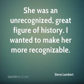 She was an unrecognized, great figure of history. I wanted to make her more recognizable.
