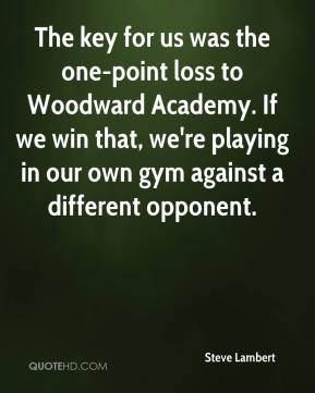 The key for us was the one-point loss to Woodward Academy. If we win that, we're playing in our own gym against a different opponent.