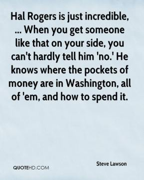 Steve Lawson  - Hal Rogers is just incredible, ... When you get someone like that on your side, you can't hardly tell him 'no.' He knows where the pockets of money are in Washington, all of 'em, and how to spend it.