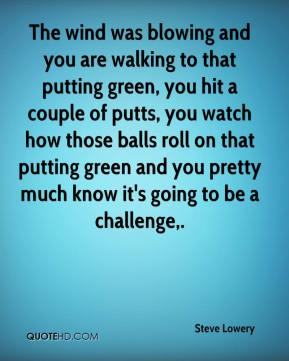 Steve Lowery  - The wind was blowing and you are walking to that putting green, you hit a couple of putts, you watch how those balls roll on that putting green and you pretty much know it's going to be a challenge.