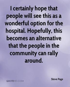 Steve Page  - I certainly hope that people will see this as a wonderful option for the hospital. Hopefully, this becomes an alternative that the people in the community can rally around.