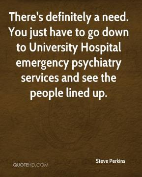 Steve Perkins  - There's definitely a need. You just have to go down to University Hospital emergency psychiatry services and see the people lined up.