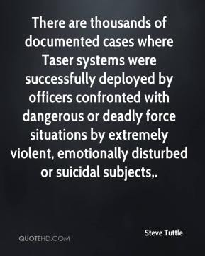 There are thousands of documented cases where Taser systems were successfully deployed by officers confronted with dangerous or deadly force situations by extremely violent, emotionally disturbed or suicidal subjects.