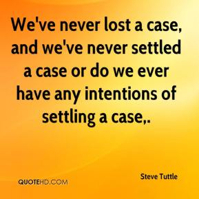 Steve Tuttle  - We've never lost a case, and we've never settled a case or do we ever have any intentions of settling a case.