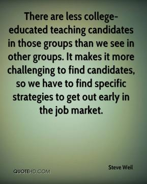 Steve Weil  - There are less college-educated teaching candidates in those groups than we see in other groups. It makes it more challenging to find candidates, so we have to find specific strategies to get out early in the job market.