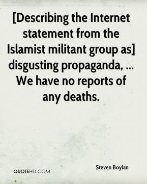 Steven Boylan  - [Describing the Internet statement from the Islamist militant group as] disgusting propaganda, ... We have no reports of any deaths.