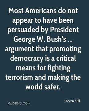 Steven Kull  - Most Americans do not appear to have been persuaded by President George W. Bush's ... argument that promoting democracy is a critical means for fighting terrorism and making the world safer.