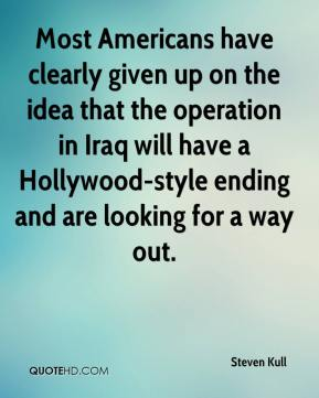 Steven Kull  - Most Americans have clearly given up on the idea that the operation in Iraq will have a Hollywood-style ending and are looking for a way out.
