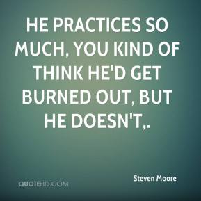 Steven Moore  - He practices so much, you kind of think he'd get burned out, but he doesn't.