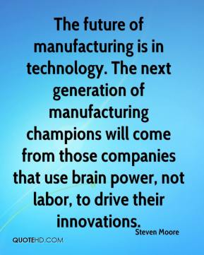 Steven Moore  - The future of manufacturing is in technology. The next generation of manufacturing champions will come from those companies that use brain power, not labor, to drive their innovations.