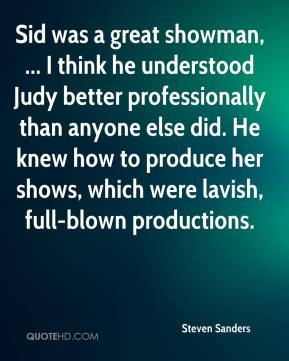 Steven Sanders  - Sid was a great showman, ... I think he understood Judy better professionally than anyone else did. He knew how to produce her shows, which were lavish, full-blown productions.
