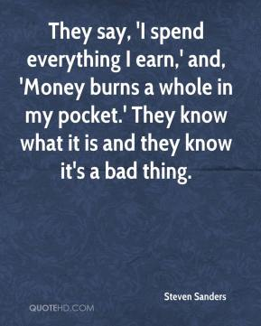 They say, 'I spend everything I earn,' and, 'Money burns a whole in my pocket.' They know what it is and they know it's a bad thing.