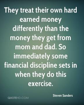 Steven Sanders  - They treat their own hard earned money differently than the money they get from mom and dad. So immediately some financial discipline sets in when they do this exercise.