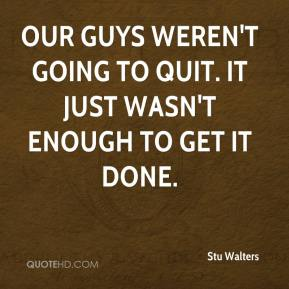 Stu Walters  - Our guys weren't going to quit. It just wasn't enough to get it done.