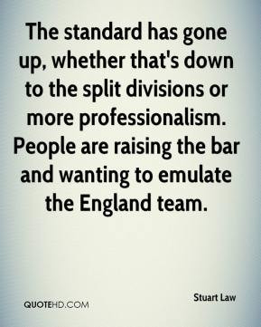 Stuart Law  - The standard has gone up, whether that's down to the split divisions or more professionalism. People are raising the bar and wanting to emulate the England team.