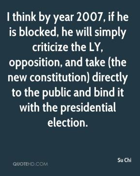 Su Chi  - I think by year 2007, if he is blocked, he will simply criticize the LY, opposition, and take (the new constitution) directly to the public and bind it with the presidential election.