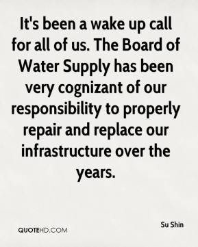 Su Shin  - It's been a wake up call for all of us. The Board of Water Supply has been very cognizant of our responsibility to properly repair and replace our infrastructure over the years.