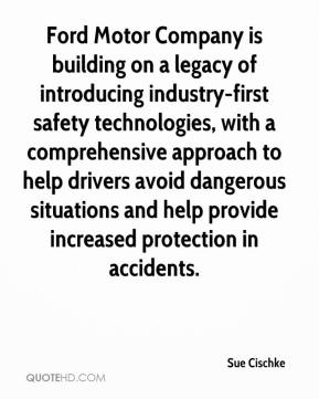 Sue Cischke  - Ford Motor Company is building on a legacy of introducing industry-first safety technologies, with a comprehensive approach to help drivers avoid dangerous situations and help provide increased protection in accidents.