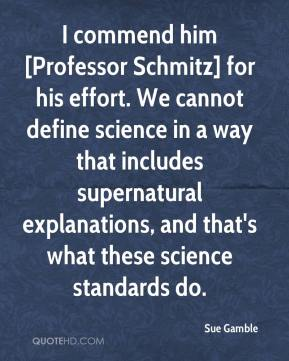 Sue Gamble  - I commend him [Professor Schmitz] for his effort. We cannot define science in a way that includes supernatural explanations, and that's what these science standards do.