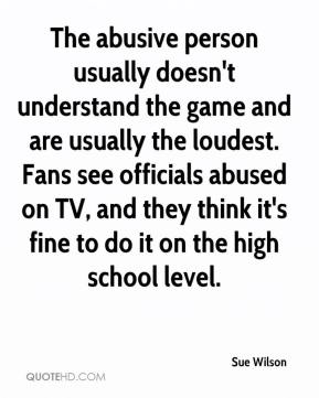 Sue Wilson  - The abusive person usually doesn't understand the game and are usually the loudest. Fans see officials abused on TV, and they think it's fine to do it on the high school level.