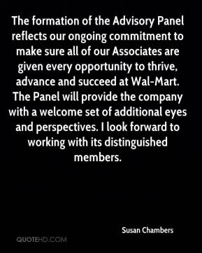 The formation of the Advisory Panel reflects our ongoing commitment to make sure all of our Associates are given every opportunity to thrive, advance and succeed at Wal-Mart. The Panel will provide the company with a welcome set of additional eyes and perspectives. I look forward to working with its distinguished members.