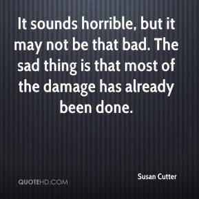 Susan Cutter  - It sounds horrible, but it may not be that bad. The sad thing is that most of the damage has already been done.