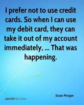 Susan Morgan  - I prefer not to use credit cards. So when I can use my debit card, they can take it out of my account immediately, ... That was happening.