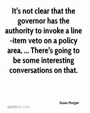 It's not clear that the governor has the authority to invoke a line-item veto on a policy area, ... There's going to be some interesting conversations on that.