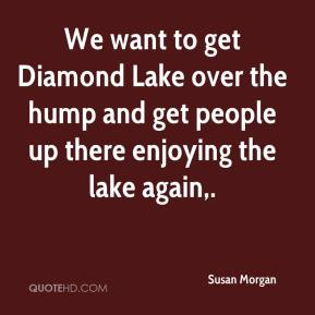 Susan Morgan  - We want to get Diamond Lake over the hump and get people up there enjoying the lake again.