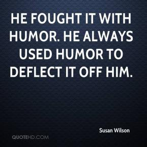 Susan Wilson  - He fought it with humor. He always used humor to deflect it off him.