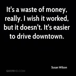 Susan Wilson  - It's a waste of money, really. I wish it worked, but it doesn't. It's easier to drive downtown.