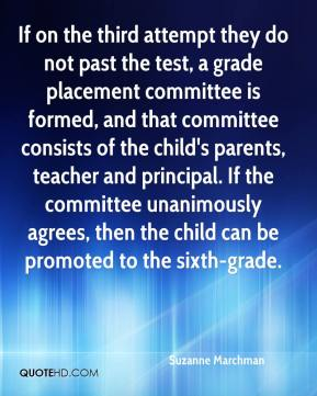 If on the third attempt they do not past the test, a grade placement committee is formed, and that committee consists of the child's parents, teacher and principal. If the committee unanimously agrees, then the child can be promoted to the sixth-grade.